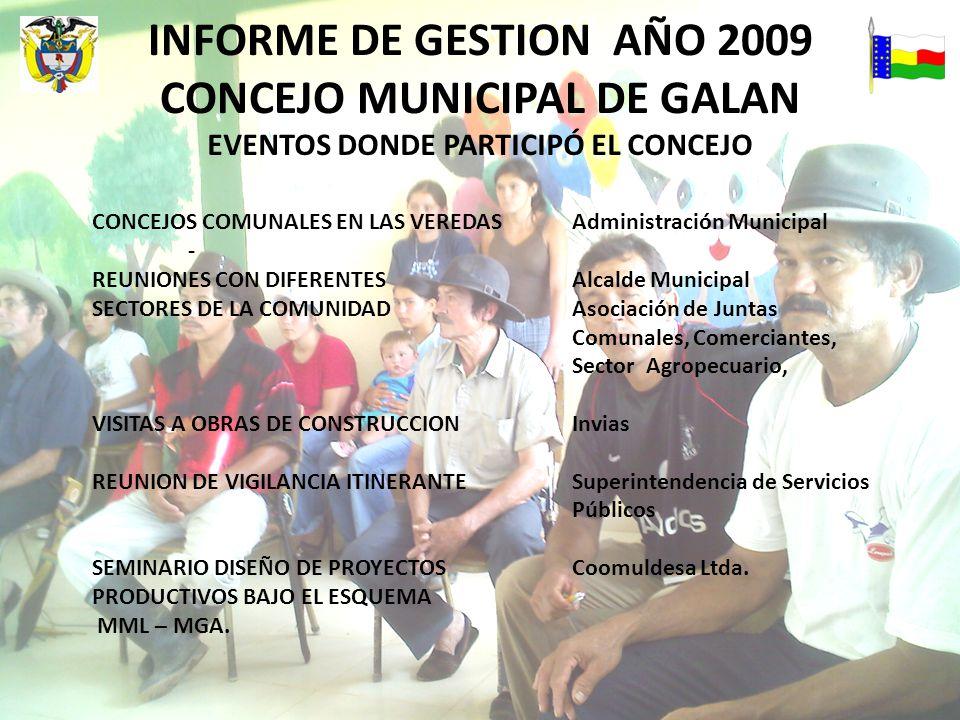 INFORME DE GESTION AÑO 2009 CONCEJO MUNICIPAL DE GALAN EVENTOS DONDE PARTICIPÓ EL CONCEJO CONCEJOS COMUNALES EN LAS VEREDASAdministración Municipal - REUNIONES CON DIFERENTESAlcalde Municipal SECTORES DE LA COMUNIDADAsociación de Juntas Comunales, Comerciantes, Sector Agropecuario, VISITAS A OBRAS DE CONSTRUCCIONInvias REUNION DE VIGILANCIA ITINERANTESuperintendencia de Servicios Públicos SEMINARIO DISEÑO DE PROYECTOS Coomuldesa Ltda.