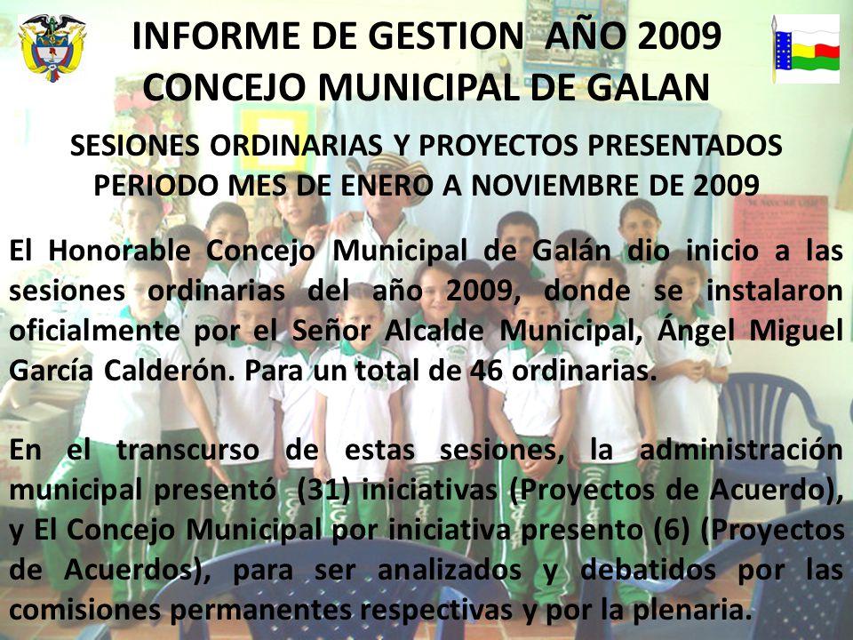 SESIONES ORDINARIAS Y PROYECTOS PRESENTADOS PERIODO MES DE ENERO A NOVIEMBRE DE 2009 El Honorable Concejo Municipal de Galán dio inicio a las sesiones ordinarias del año 2009, donde se instalaron oficialmente por el Señor Alcalde Municipal, Ángel Miguel García Calderón.