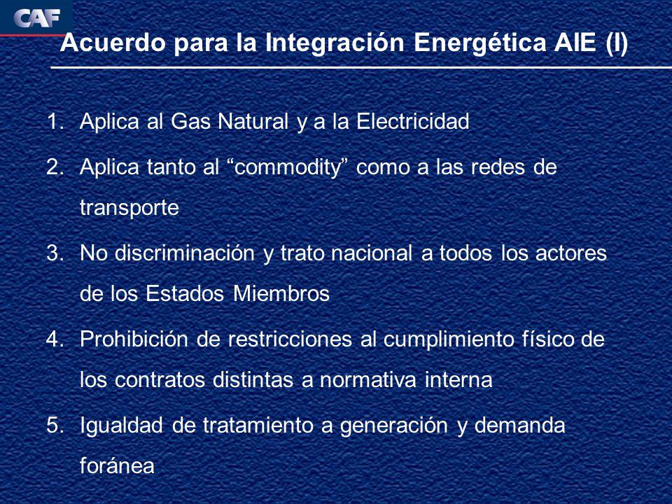 Acuerdo para la Integración Energética AIE (I) 1.Aplica al Gas Natural y a la Electricidad 2.Aplica tanto al commodity como a las redes de transporte 3.No discriminación y trato nacional a todos los actores de los Estados Miembros 4.Prohibición de restricciones al cumplimiento físico de los contratos distintas a normativa interna 5.Igualdad de tratamiento a generación y demanda foránea