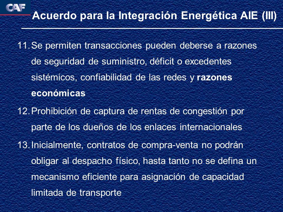 Acuerdo para la Integración Energética AIE (III) 11.Se permiten transacciones pueden deberse a razones de seguridad de suministro, déficit o excedentes sistémicos, confiabilidad de las redes y razones económicas 12.Prohibición de captura de rentas de congestión por parte de los dueños de los enlaces internacionales 13.Inicialmente, contratos de compra-venta no podrán obligar al despacho físico, hasta tanto no se defina un mecanismo eficiente para asignación de capacidad limitada de transporte