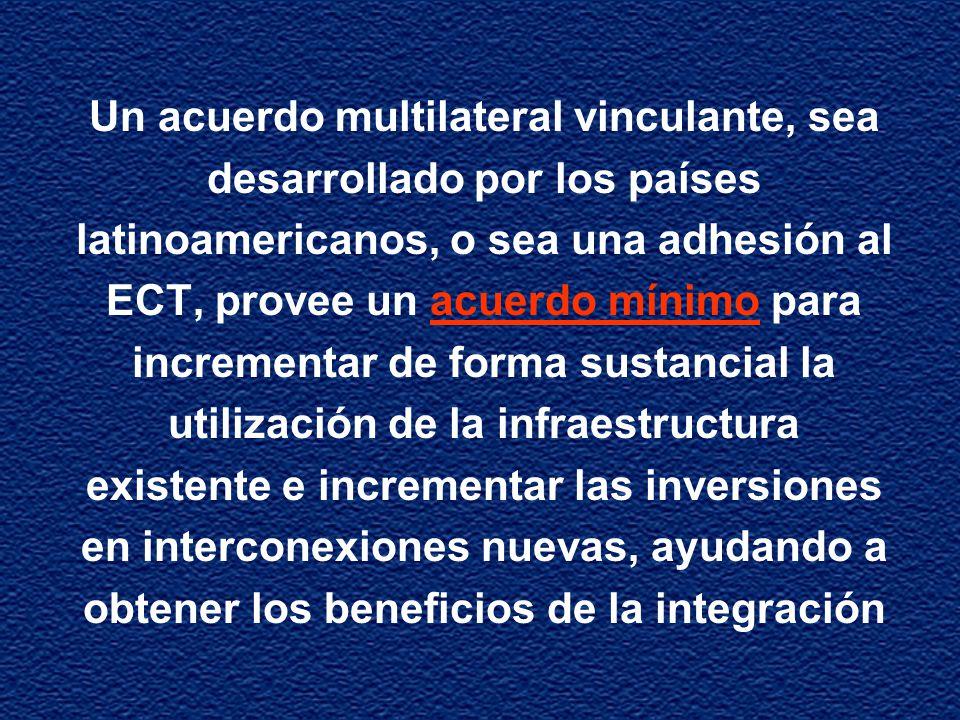 Un acuerdo multilateral vinculante, sea desarrollado por los países latinoamericanos, o sea una adhesión al ECT, provee un acuerdo mínimo para incrementar de forma sustancial la utilización de la infraestructura existente e incrementar las inversiones en interconexiones nuevas, ayudando a obtener los beneficios de la integración