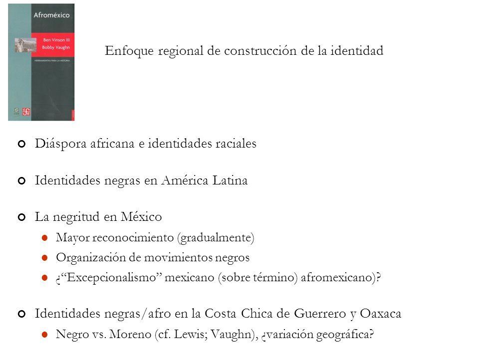 Enfoque regional de construcción de la identidad Diáspora africana e identidades raciales Identidades negras en América Latina La negritud en México Mayor reconocimiento (gradualmente) Organización de movimientos negros ¿ Excepcionalismo mexicano (sobre término) afromexicano).
