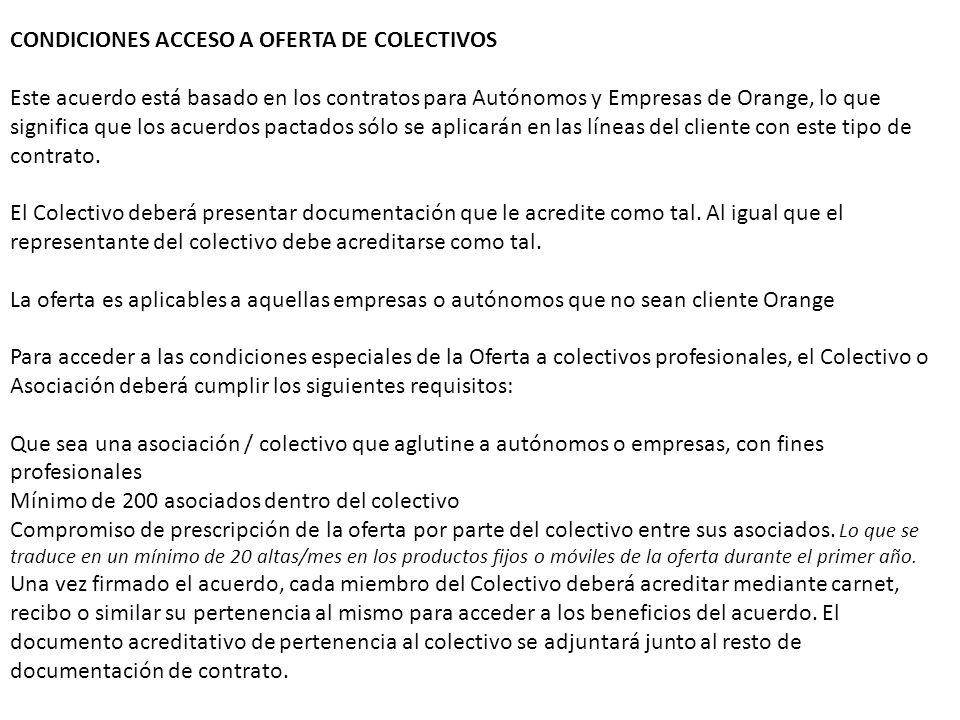 CONDICIONES ACCESO A OFERTA DE COLECTIVOS Este acuerdo está basado en los contratos para Autónomos y Empresas de Orange, lo que significa que los acuerdos pactados sólo se aplicarán en las líneas del cliente con este tipo de contrato.
