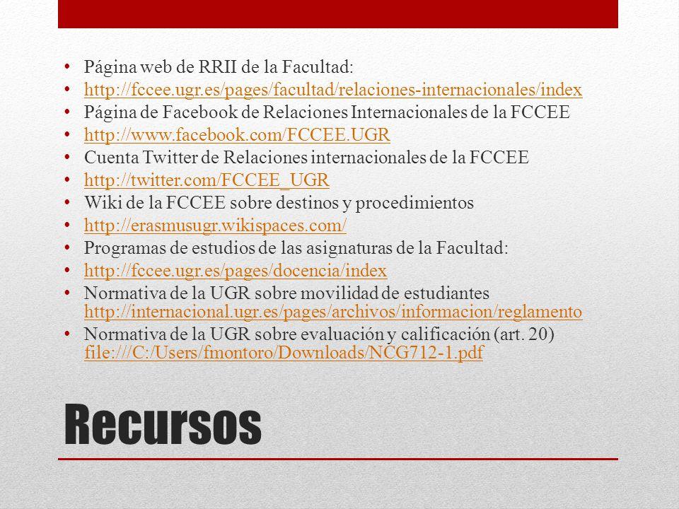Recursos Página web de RRII de la Facultad: http://fccee.ugr.es/pages/facultad/relaciones-internacionales/index Página de Facebook de Relaciones Internacionales de la FCCEE http://www.facebook.com/FCCEE.UGR Cuenta Twitter de Relaciones internacionales de la FCCEE http://twitter.com/FCCEE_UGR Wiki de la FCCEE sobre destinos y procedimientos http://erasmusugr.wikispaces.com/ Programas de estudios de las asignaturas de la Facultad: http://fccee.ugr.es/pages/docencia/index Normativa de la UGR sobre movilidad de estudiantes http://internacional.ugr.es/pages/archivos/informacion/reglamento http://internacional.ugr.es/pages/archivos/informacion/reglamento Normativa de la UGR sobre evaluación y calificación (art.