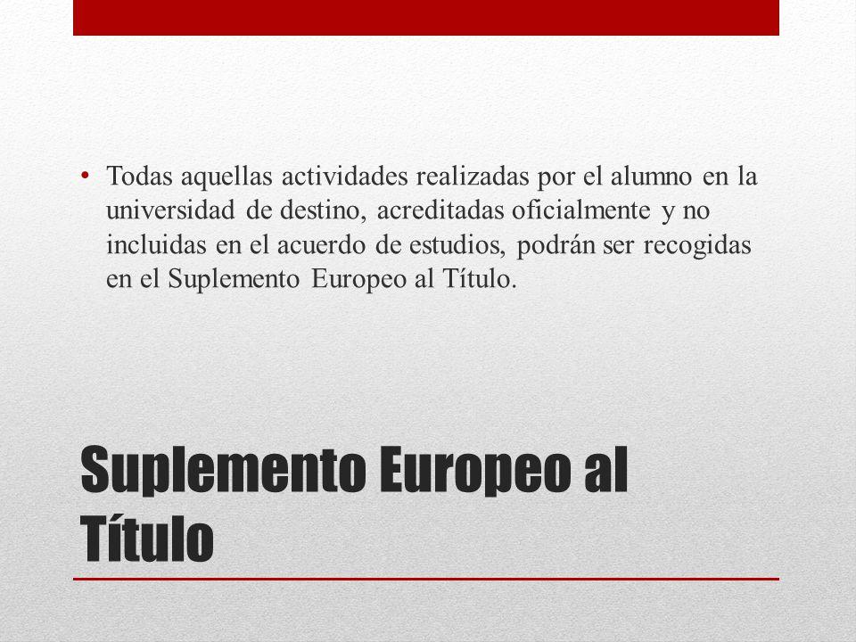Suplemento Europeo al Título Todas aquellas actividades realizadas por el alumno en la universidad de destino, acreditadas oficialmente y no incluidas en el acuerdo de estudios, podrán ser recogidas en el Suplemento Europeo al Título.