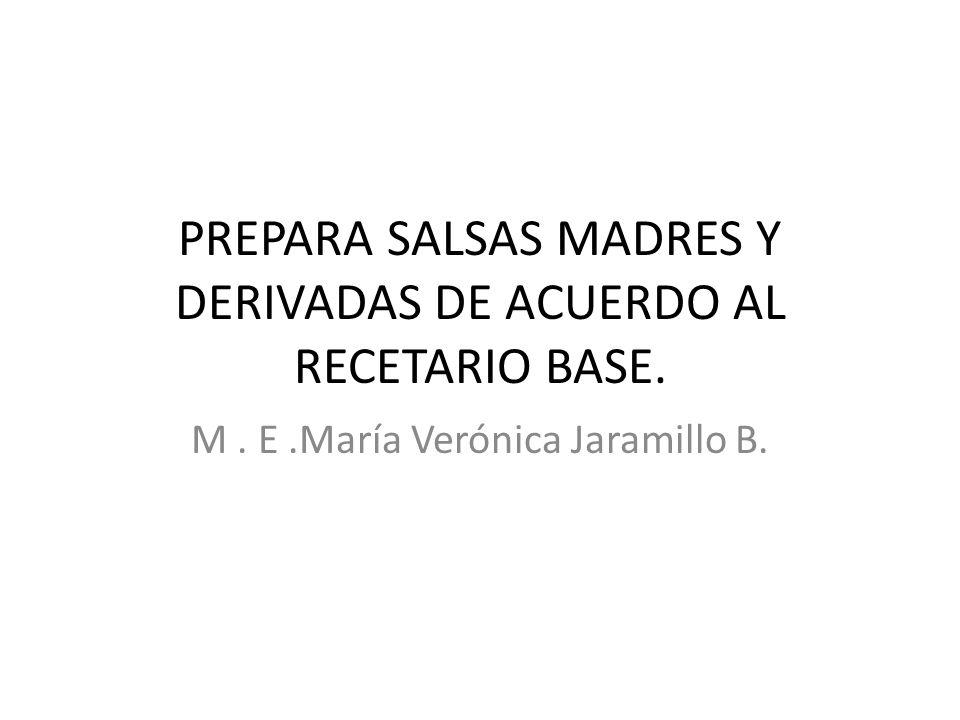 PREPARA SALSAS MADRES Y DERIVADAS DE ACUERDO AL RECETARIO BASE. M. E.María Verónica Jaramillo B.