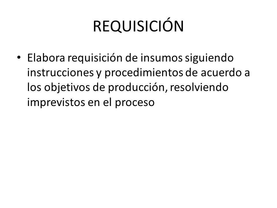 REQUISICIÓN Elabora requisición de insumos siguiendo instrucciones y procedimientos de acuerdo a los objetivos de producción, resolviendo imprevistos