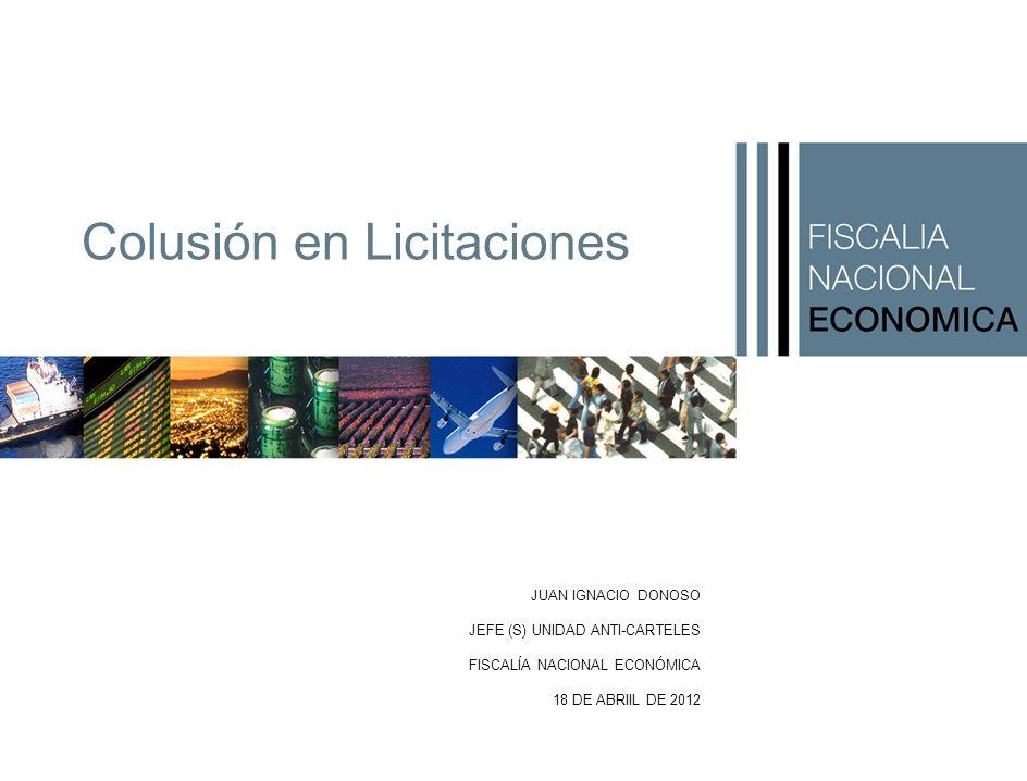 JUAN IGNACIO DONOSO JEFE (S) UNIDAD ANTI-CARTELES FISCALÍA NACIONAL ECONÓMICA 18 DE ABRIIL DE 2012 Colusión en Licitaciones