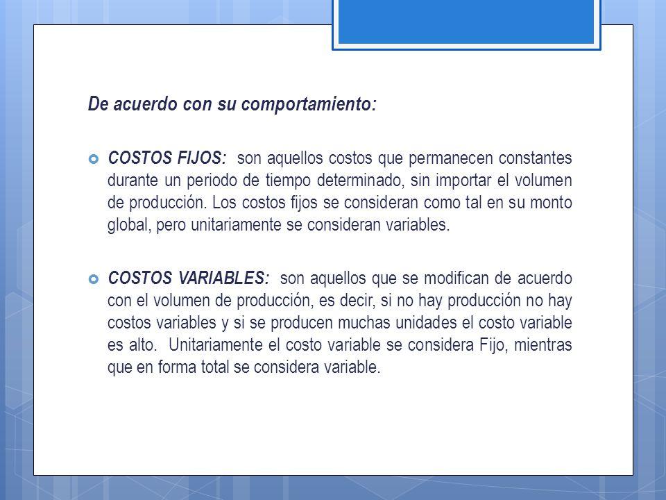 De acuerdo con su comportamiento:  COSTOS FIJOS: son aquellos costos que permanecen constantes durante un periodo de tiempo determinado, sin importar el volumen de producción.