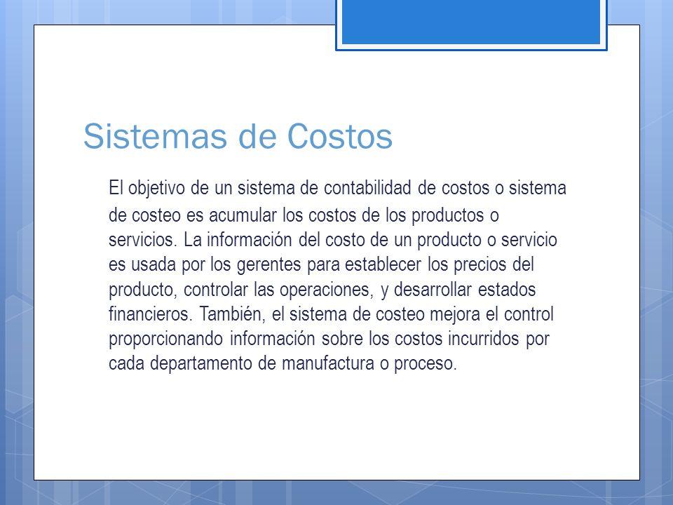 Sistemas de Costos El objetivo de un sistema de contabilidad de costos o sistema de costeo es acumular los costos de los productos o servicios.