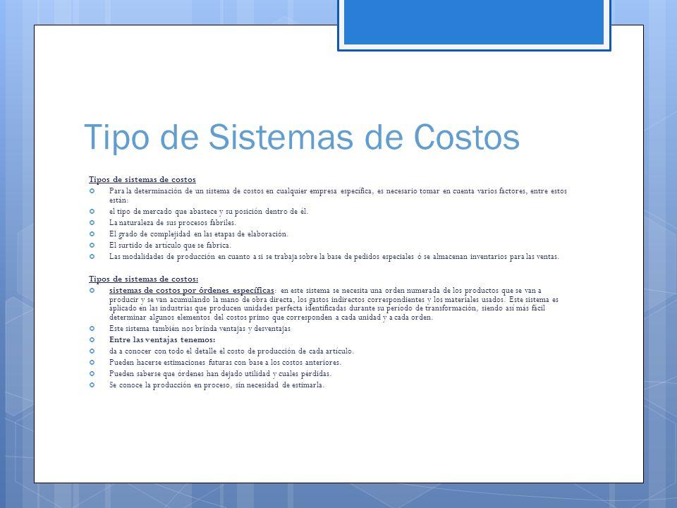Tipo de Sistemas de Costos Tipos de sistemas de costos  Para la determinación de un sistema de costos en cualquier empresa específica, es necesario tomar en cuenta varios factores, entre estos están:  el tipo de mercado que abastece y su posición dentro de él.