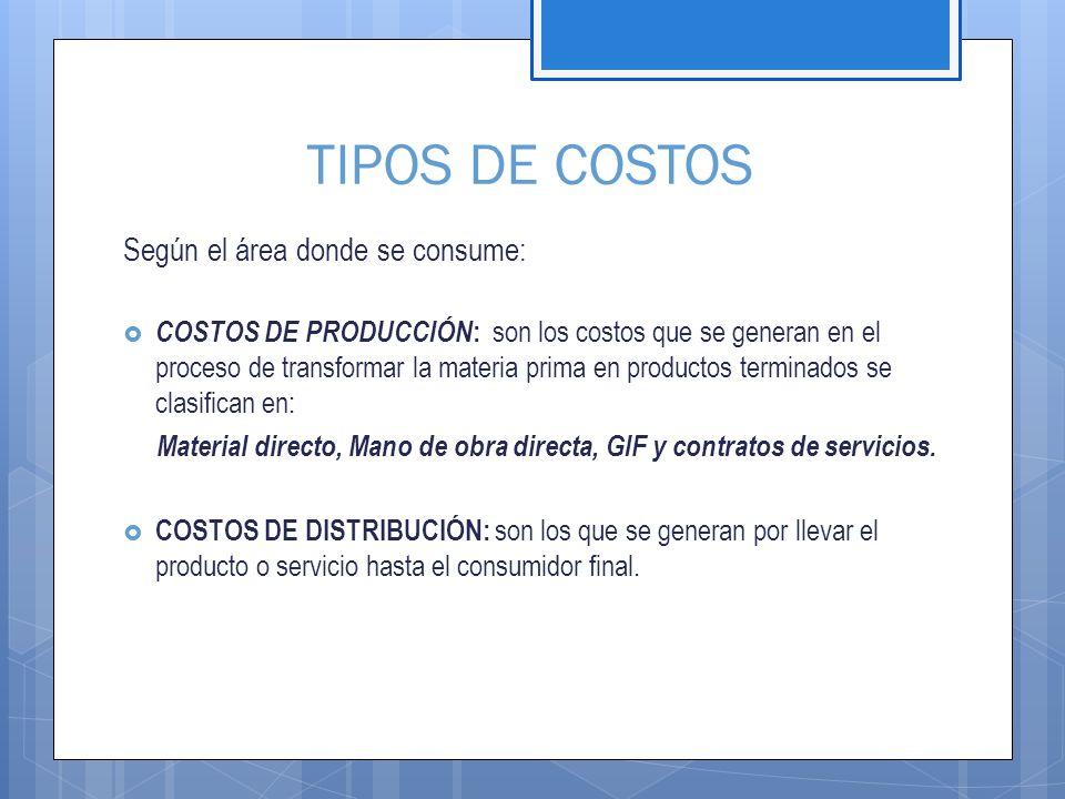 TIPOS DE COSTOS Según el área donde se consume:  COSTOS DE PRODUCCIÓN : son los costos que se generan en el proceso de transformar la materia prima en productos terminados se clasifican en: Material directo, Mano de obra directa, GIF y contratos de servicios.