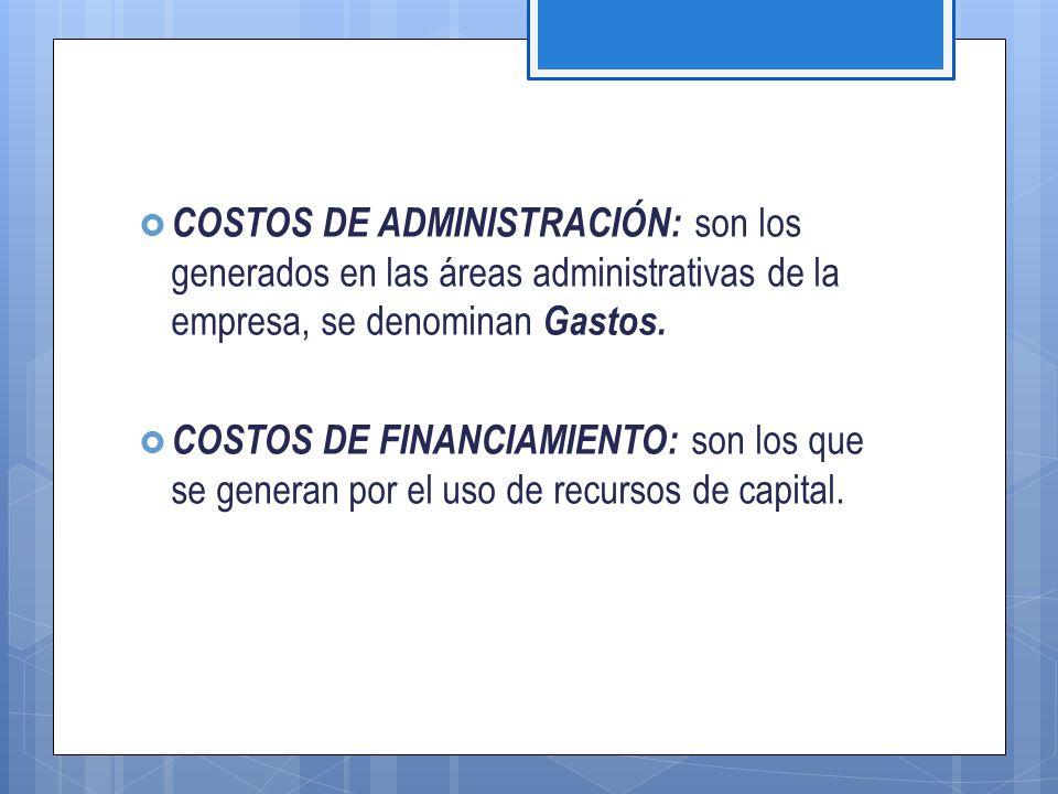  COSTOS DE ADMINISTRACIÓN: son los generados en las áreas administrativas de la empresa, se denominan Gastos.