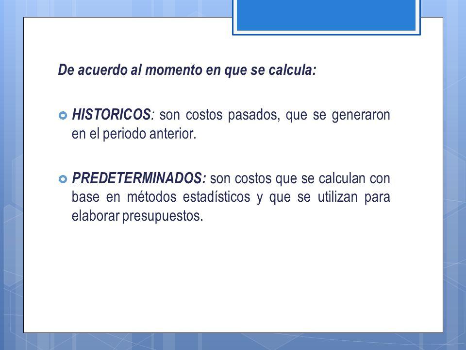 De acuerdo al momento en que se calcula:  HISTORICOS : son costos pasados, que se generaron en el periodo anterior.