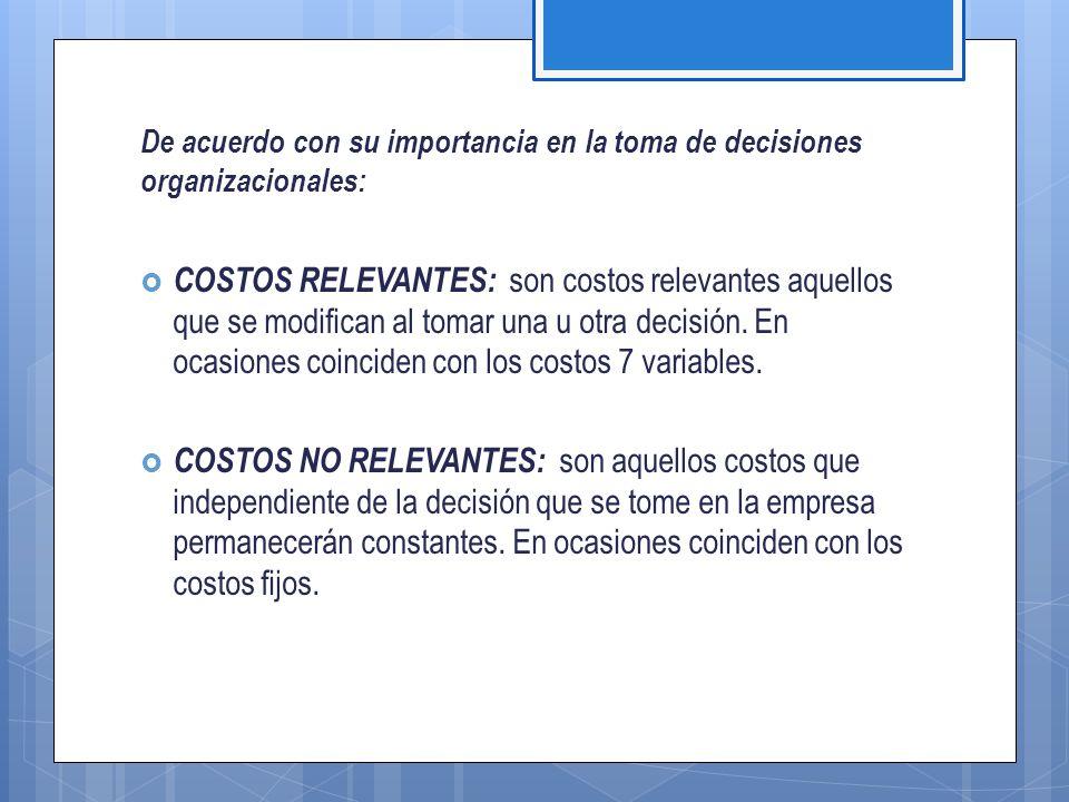 De acuerdo con su importancia en la toma de decisiones organizacionales:  COSTOS RELEVANTES: son costos relevantes aquellos que se modifican al tomar una u otra decisión.
