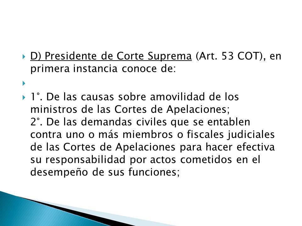  D) Presidente de Corte Suprema (Art. 53 COT), en primera instancia conoce de:   1°.