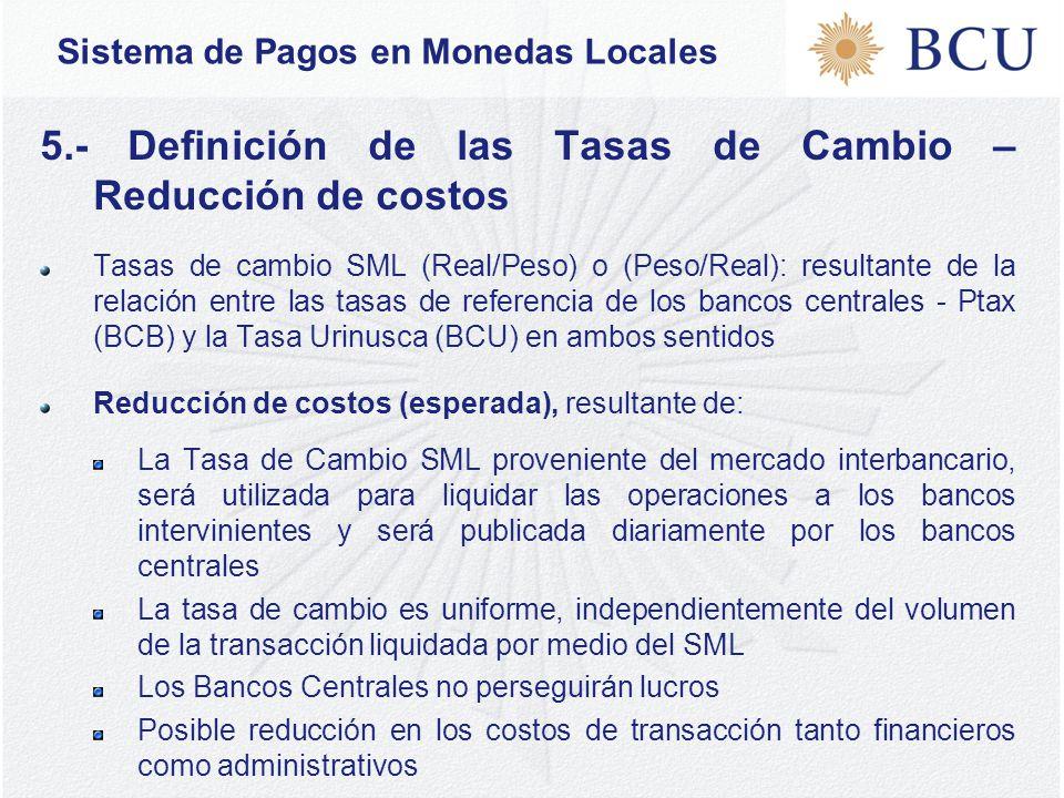 Sistema de Pagos en Monedas Locales 5.- Definición de las Tasas de Cambio – Reducción de costos Tasas de cambio SML (Real/Peso) o (Peso/Real): resultante de la relación entre las tasas de referencia de los bancos centrales - Ptax (BCB) y la Tasa Urinusca (BCU) en ambos sentidos Reducción de costos (esperada), resultante de: La Tasa de Cambio SML proveniente del mercado interbancario, será utilizada para liquidar las operaciones a los bancos intervinientes y será publicada diariamente por los bancos centrales La tasa de cambio es uniforme, independientemente del volumen de la transacción liquidada por medio del SML Los Bancos Centrales no perseguirán lucros Posible reducción en los costos de transacción tanto financieros como administrativos