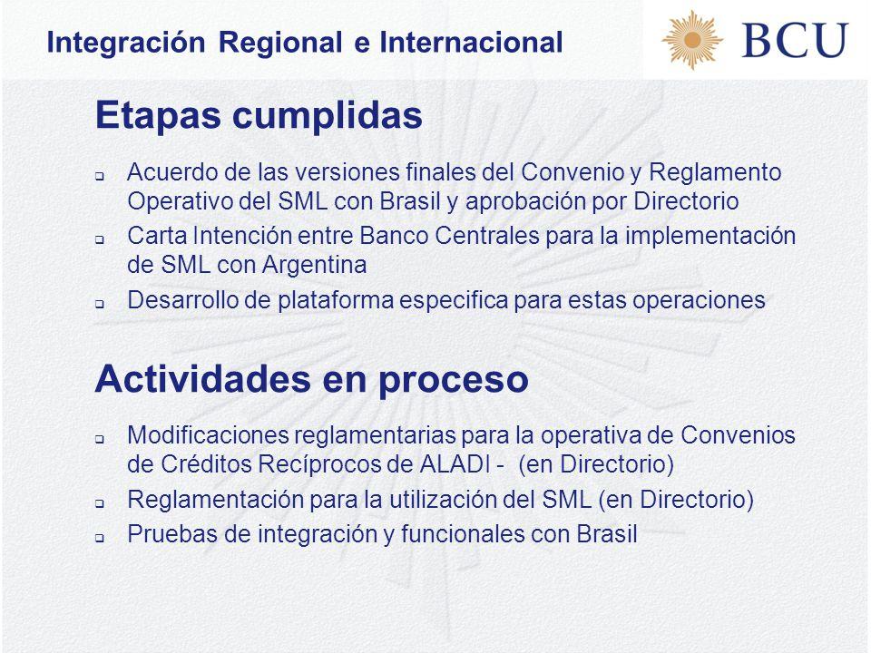 Etapas cumplidas  Acuerdo de las versiones finales del Convenio y Reglamento Operativo del SML con Brasil y aprobación por Directorio  Carta Intención entre Banco Centrales para la implementación de SML con Argentina  Desarrollo de plataforma especifica para estas operaciones Actividades en proceso  Modificaciones reglamentarias para la operativa de Convenios de Créditos Recíprocos de ALADI - (en Directorio)  Reglamentación para la utilización del SML (en Directorio)  Pruebas de integración y funcionales con Brasil Integración Regional e Internacional