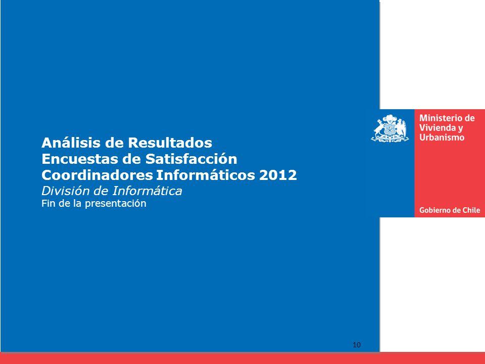 Análisis de Resultados Encuestas de Satisfacción Coordinadores Informáticos 2012 División de Informática Fin de la presentación 10