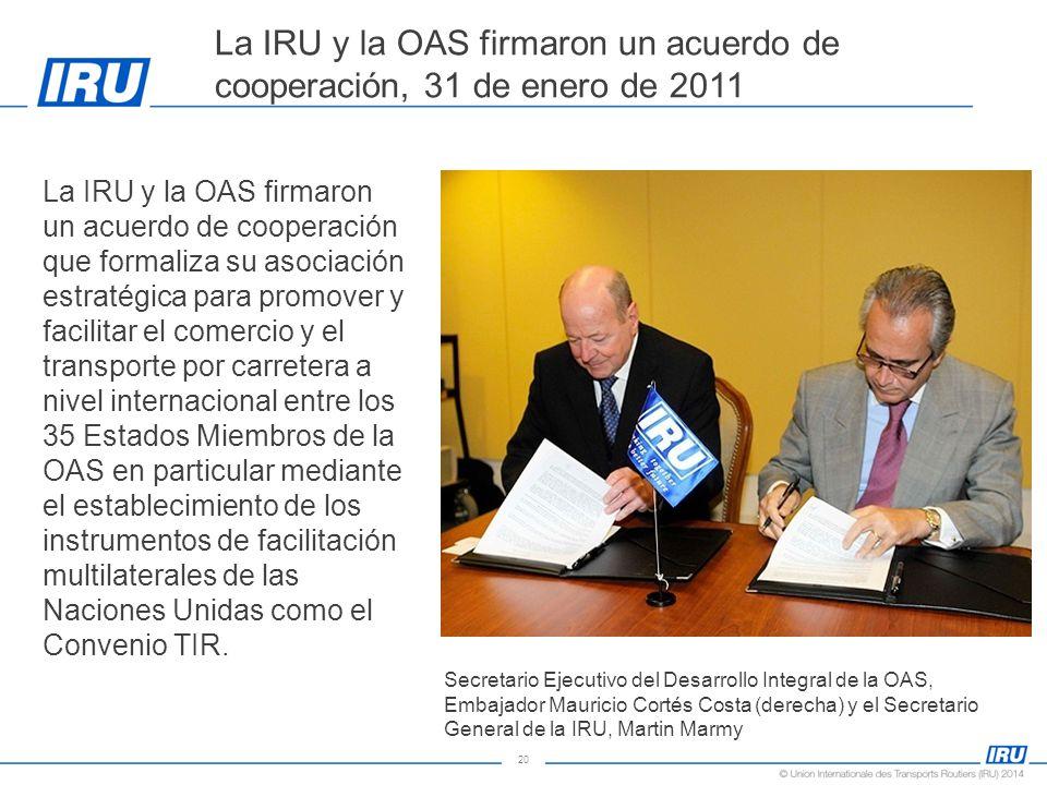 20 La IRU y la OAS firmaron un acuerdo de cooperación, 31 de enero de 2011 La IRU y la OAS firmaron un acuerdo de cooperación que formaliza su asociación estratégica para promover y facilitar el comercio y el transporte por carretera a nivel internacional entre los 35 Estados Miembros de la OAS en particular mediante el establecimiento de los instrumentos de facilitación multilaterales de las Naciones Unidas como el Convenio TIR.