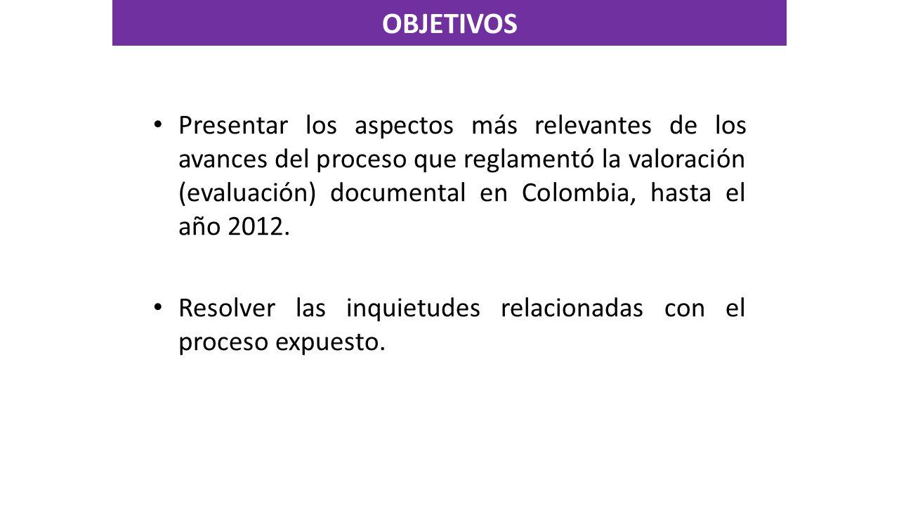 OBJETIVOS Presentar los aspectos más relevantes de los avances del proceso que reglamentó la valoración (evaluación) documental en Colombia, hasta el año 2012.