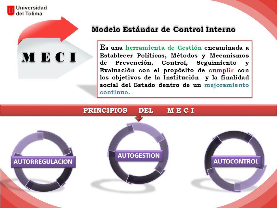 Modelo Estándar de Control Interno M E C I E s una herramienta de Gestión encaminada a Establecer Políticas, Métodos y Mecanismos de Prevención, Control, Seguimiento y Evaluación con el propósito de cumplir con los objetivos de la Institución y la finalidad social del Estado dentro de un mejoramiento continuo.
