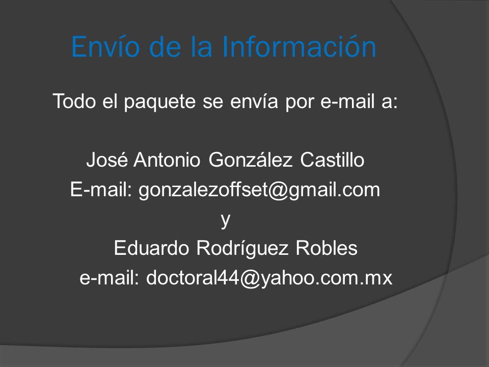 Envío de la Información Todo el paquete se envía por e-mail a: José Antonio González Castillo E-mail: gonzalezoffset@gmail.com y Eduardo Rodríguez Robles e-mail: doctoral44@yahoo.com.mx
