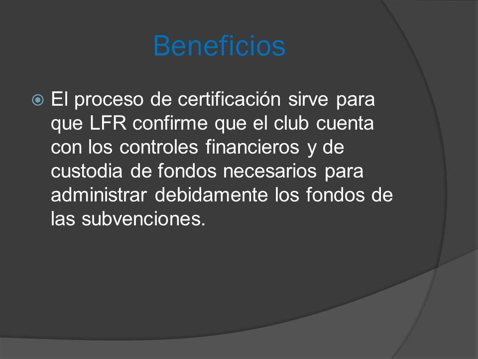 Beneficios  El proceso de certificación sirve para que LFR confirme que el club cuenta con los controles financieros y de custodia de fondos necesarios para administrar debidamente los fondos de las subvenciones.