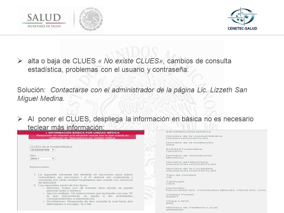 alta o baja de CLUES « No existe CLUES», cambios de consulta estadística, problemas con el usuario y contraseña: Solución: Contactarse con el administrador de la página Lic.