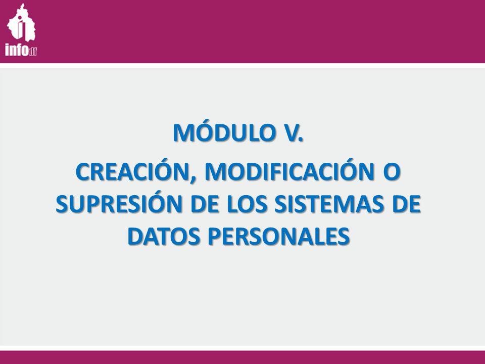 MÓDULO V. CREACIÓN, MODIFICACIÓN O SUPRESIÓN DE LOS SISTEMAS DE DATOS PERSONALES