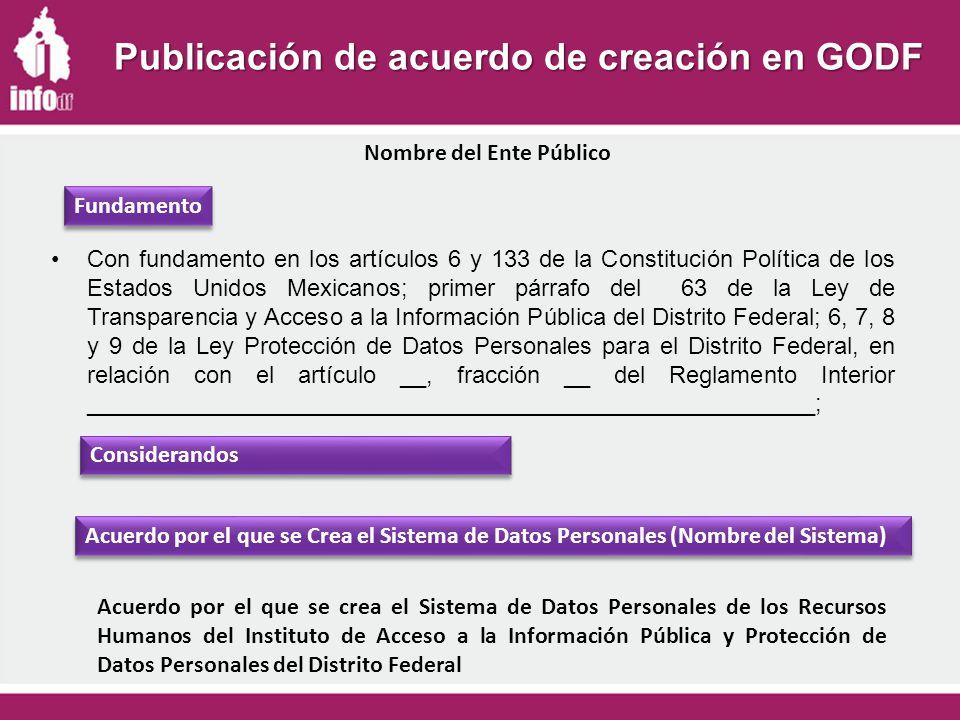 Publicación de acuerdo de creación en GODF Con fundamento en los artículos 6 y 133 de la Constitución Política de los Estados Unidos Mexicanos; primer párrafo del 63 de la Ley de Transparencia y Acceso a la Información Pública del Distrito Federal; 6, 7, 8 y 9 de la Ley Protección de Datos Personales para el Distrito Federal, en relación con el artículo __, fracción __ del Reglamento Interior _______________________________________________________; Fundamento Nombre del Ente Público Considerandos Acuerdo por el que se Crea el Sistema de Datos Personales (Nombre del Sistema) Acuerdo por el que se crea el Sistema de Datos Personales de los Recursos Humanos del Instituto de Acceso a la Información Pública y Protección de Datos Personales del Distrito Federal