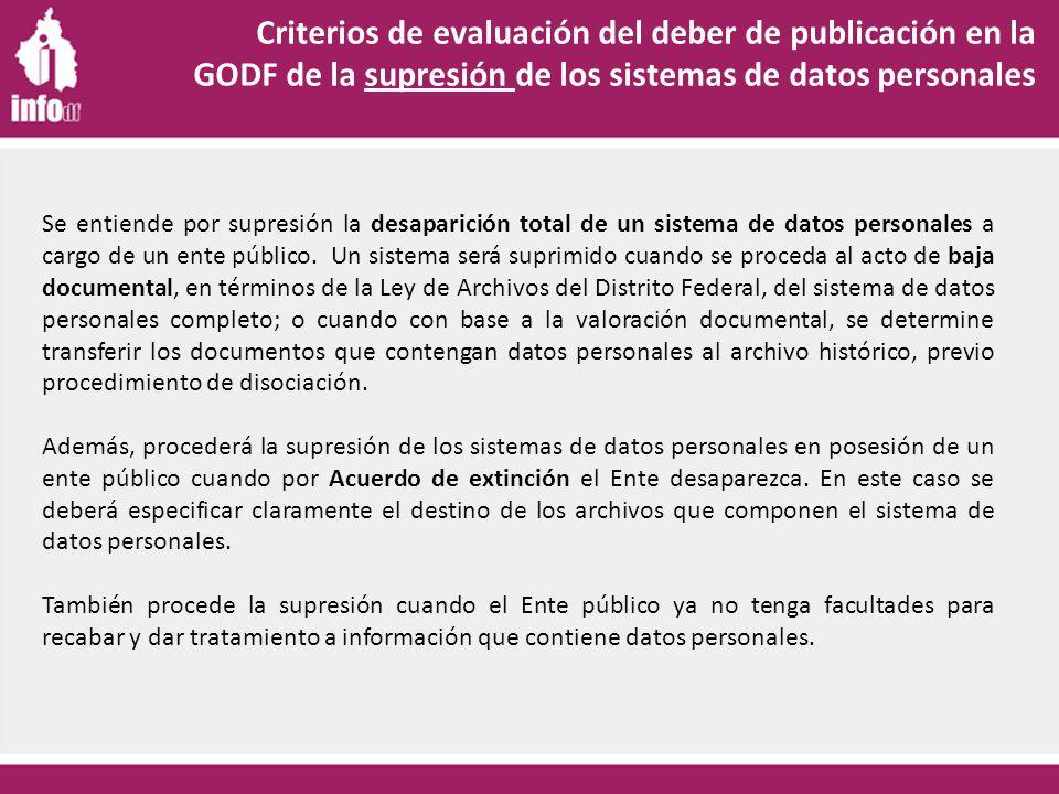Criterios de evaluación del deber de publicación en la GODF de la supresión de los sistemas de datos personales Se entiende por supresión la desaparición total de un sistema de datos personales a cargo de un ente público.