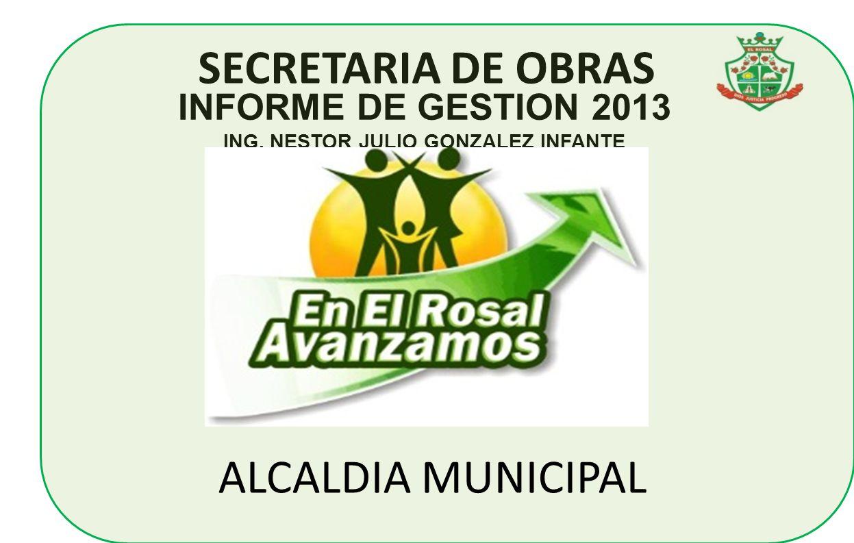 SECRETARIA DE OBRAS INFORME DE GESTION 2013 ING. NESTOR JULIO GONZALEZ INFANTE ALCALDIA MUNICIPAL