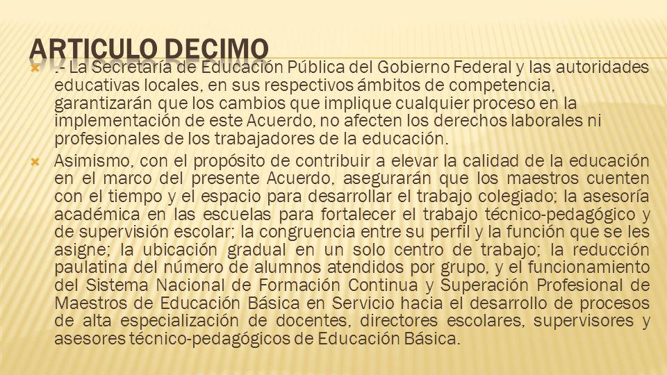 .- La Secretaría de Educación Pública del Gobierno Federal y las autoridades educativas locales, en sus respectivos ámbitos de competencia, garantizarán que los cambios que implique cualquier proceso en la implementación de este Acuerdo, no afecten los derechos laborales ni profesionales de los trabajadores de la educación.