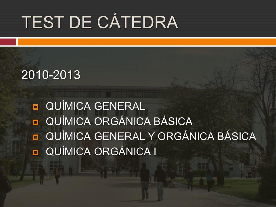 TEST DE CÁTEDRA 2010-2013  QUÍMICA GENERAL  QUÍMICA ORGÁNICA BÁSICA  QUÍMICA GENERAL Y ORGÁNICA BÁSICA  QUÍMICA ORGÁNICA I