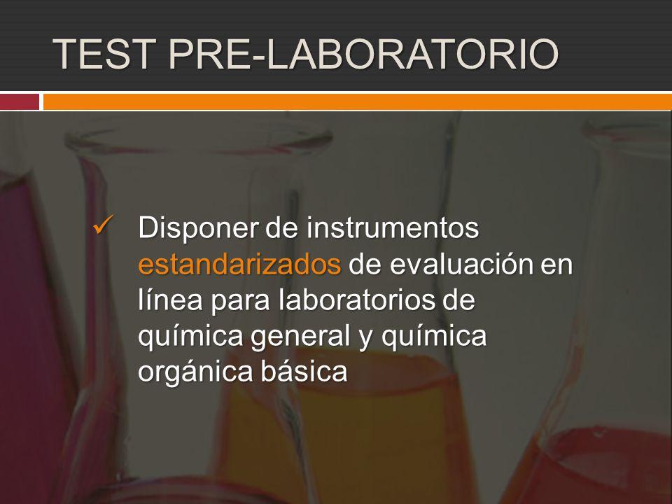 TEST PRE-LABORATORIO Disponer de instrumentos estandarizados de evaluación en línea para laboratorios de química general y química orgánica básica Disponer de instrumentos estandarizados de evaluación en línea para laboratorios de química general y química orgánica básica