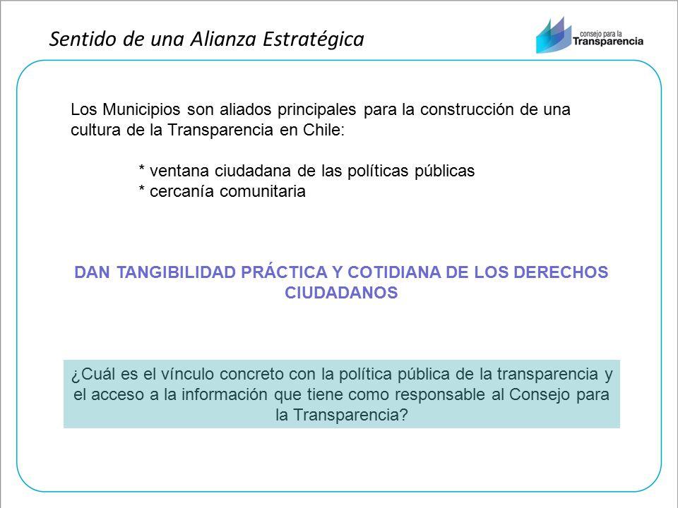 Sentido de una Alianza Estratégica Los Municipios son aliados principales para la construcción de una cultura de la Transparencia en Chile: * ventana ciudadana de las políticas públicas * cercanía comunitaria DAN TANGIBILIDAD PRÁCTICA Y COTIDIANA DE LOS DERECHOS CIUDADANOS ¿Cuál es el vínculo concreto con la política pública de la transparencia y el acceso a la información que tiene como responsable al Consejo para la Transparencia