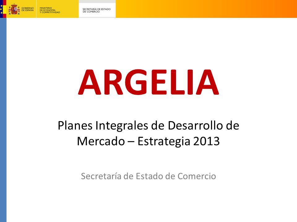 ARGELIA Planes Integrales de Desarrollo de Mercado – Estrategia 2013 Secretaría de Estado de Comercio