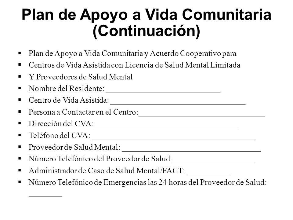 Plan de Apoyo a Vida Comunitaria (Continuación)  Plan de Apoyo a Vida Comunitaria y Acuerdo Cooperativo para  Centros de Vida Asistida con Licencia de Salud Mental Limitada  Y Proveedores de Salud Mental  Nombre del Residente: ____________________________  Centro de Vida Asistida: _________________________________  Persona a Contactar en el Centro:_______________________________  Dirección del CVA: ___________________________________  Teléfono del CVA: ________________________________________  Proveedor de Salud Mental: __________________________________  Número Telefónico del Proveedor de Salud:____________________  Administrador de Caso de Salud Mental/FACT: ___________  Número Telefónico de Emergencias las 24 horas del Proveedor de Salud: ________
