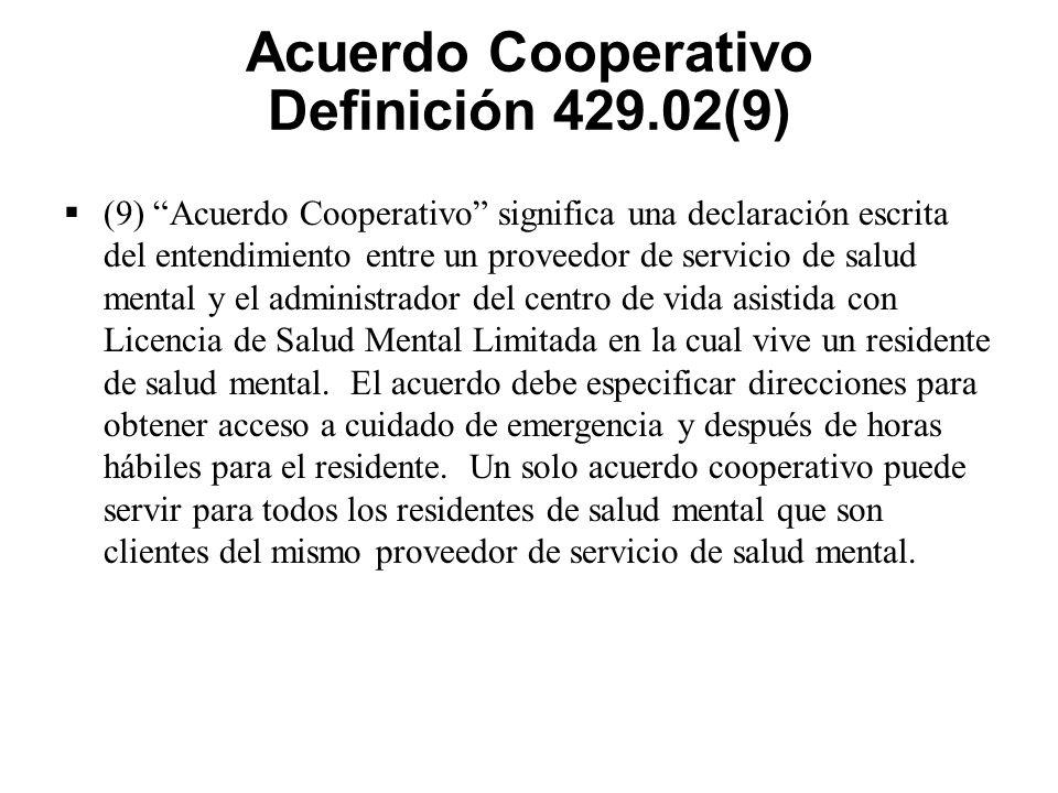 Acuerdo Cooperativo Definición 429.02(9)  (9) Acuerdo Cooperativo significa una declaración escrita del entendimiento entre un proveedor de servicio de salud mental y el administrador del centro de vida asistida con Licencia de Salud Mental Limitada en la cual vive un residente de salud mental.