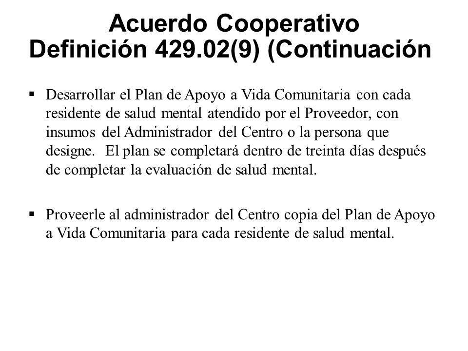Acuerdo Cooperativo Definición 429.02(9) (Continuación)  Desarrollar el Plan de Apoyo a Vida Comunitaria con cada residente de salud mental atendido por el Proveedor, con insumos del Administrador del Centro o la persona que designe.