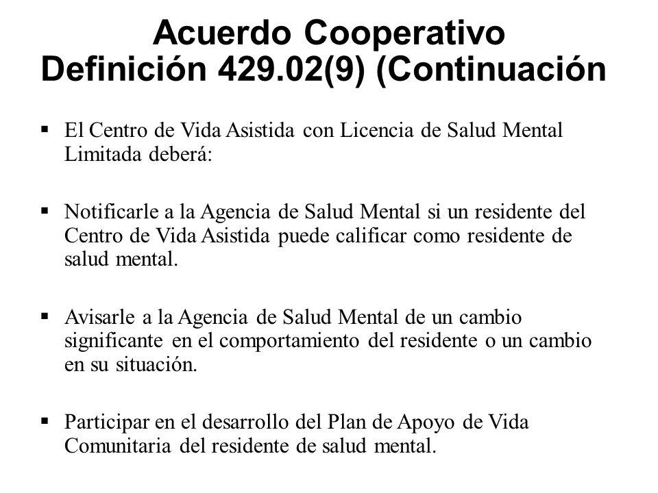 Acuerdo Cooperativo Definición 429.02(9) (Continuación)  El Centro de Vida Asistida con Licencia de Salud Mental Limitada deberá:  Notificarle a la Agencia de Salud Mental si un residente del Centro de Vida Asistida puede calificar como residente de salud mental.