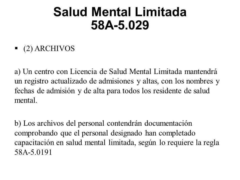 Salud Mental Limitada 58A-5.029  (2) ARCHIVOS a) Un centro con Licencia de Salud Mental Limitada mantendrá un registro actualizado de admisiones y altas, con los nombres y fechas de admisión y de alta para todos los residente de salud mental.