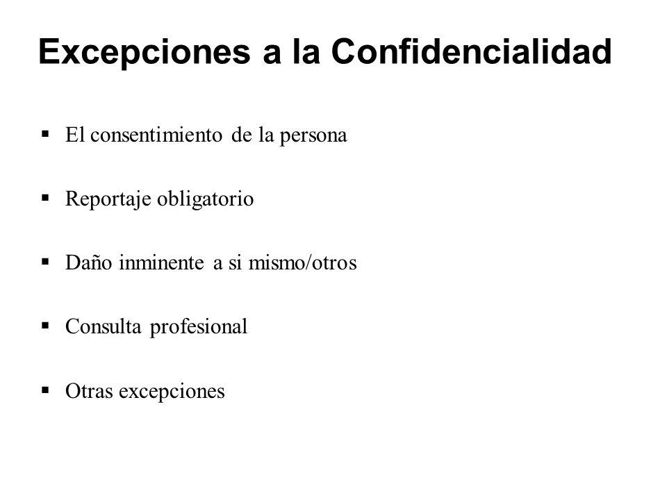 Excepciones a la Confidencialidad  El consentimiento de la persona  Reportaje obligatorio  Daño inminente a si mismo/otros  Consulta profesional  Otras excepciones