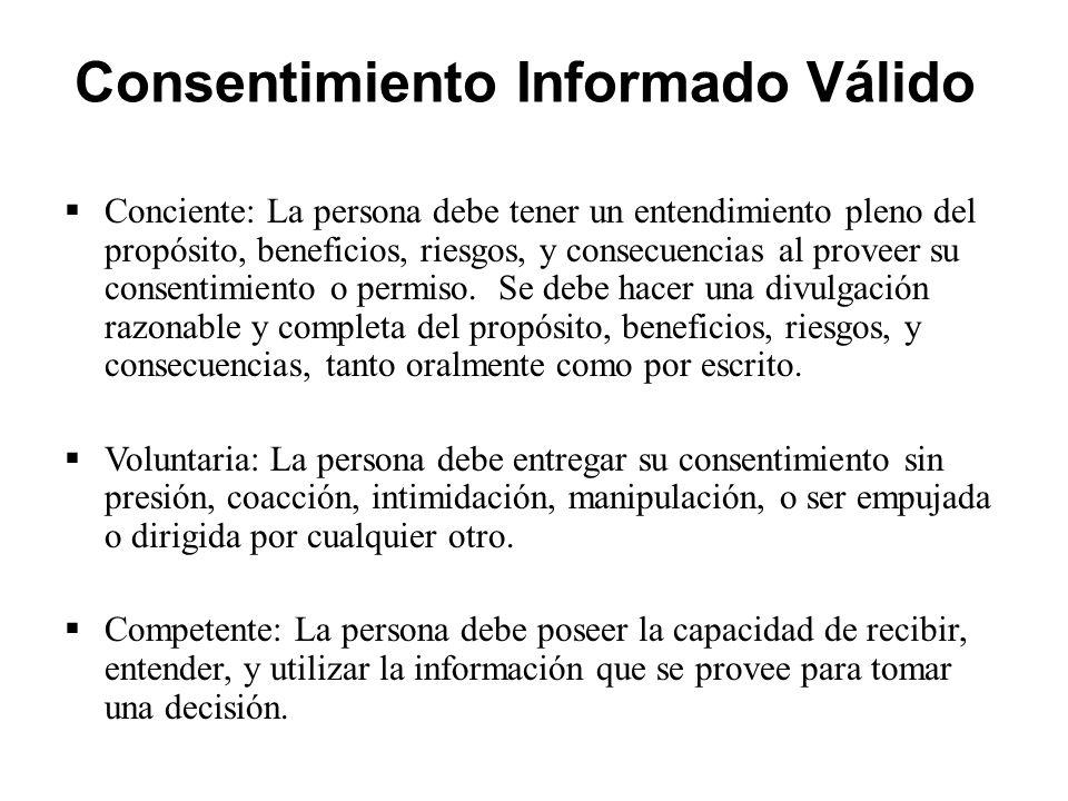 Consentimiento Informado Válido  Conciente: La persona debe tener un entendimiento pleno del propósito, beneficios, riesgos, y consecuencias al proveer su consentimiento o permiso.