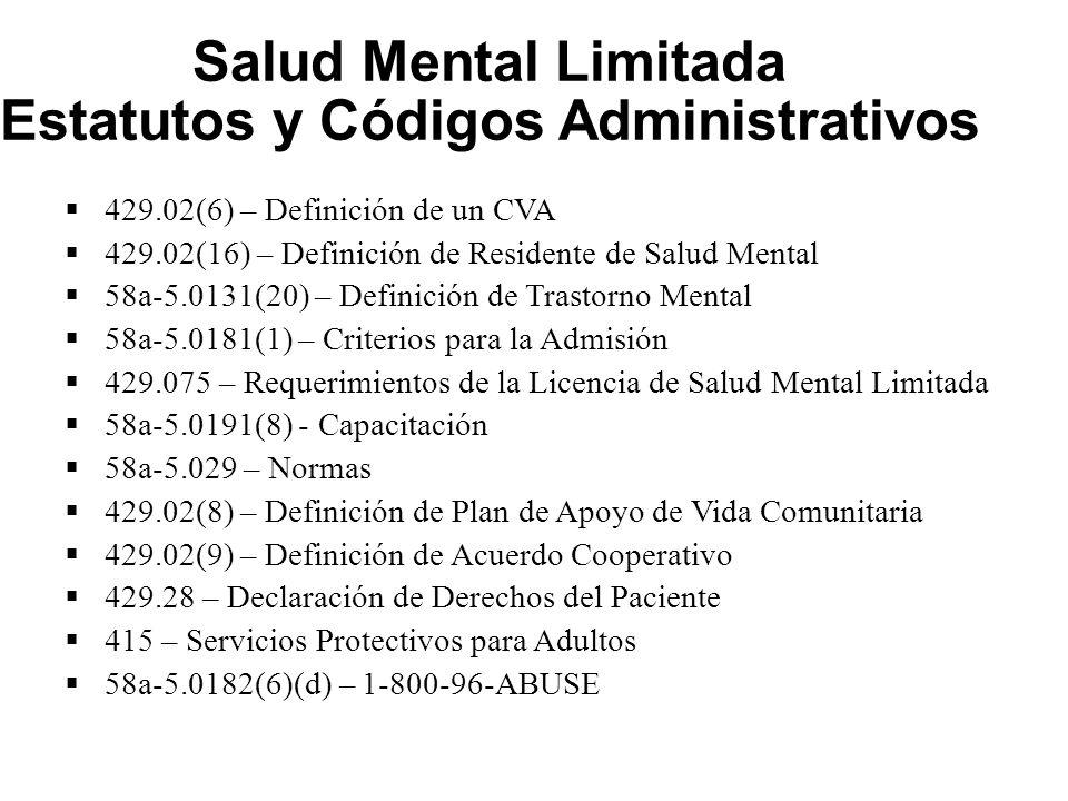 Salud Mental Limitada Estatutos y Códigos Administrativos  429.02(6) – Definición de un CVA  429.02(16) – Definición de Residente de Salud Mental  58a-5.0131(20) – Definición de Trastorno Mental  58a-5.0181(1) – Criterios para la Admisión  429.075 – Requerimientos de la Licencia de Salud Mental Limitada  58a-5.0191(8) - Capacitación  58a-5.029 – Normas  429.02(8) – Definición de Plan de Apoyo de Vida Comunitaria  429.02(9) – Definición de Acuerdo Cooperativo  429.28 – Declaración de Derechos del Paciente  415 – Servicios Protectivos para Adultos  58a-5.0182(6)(d) – 1-800-96-ABUSE