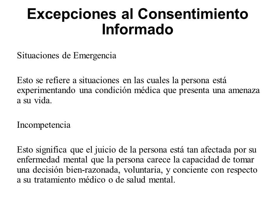 Excepciones al Consentimiento Informado Situaciones de Emergencia Esto se refiere a situaciones en las cuales la persona está experimentando una condición médica que presenta una amenaza a su vida.