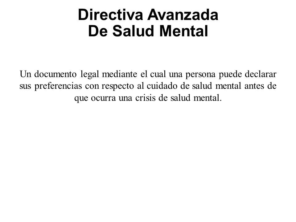 Directiva Avanzada De Salud Mental Un documento legal mediante el cual una persona puede declarar sus preferencias con respecto al cuidado de salud mental antes de que ocurra una crisis de salud mental.