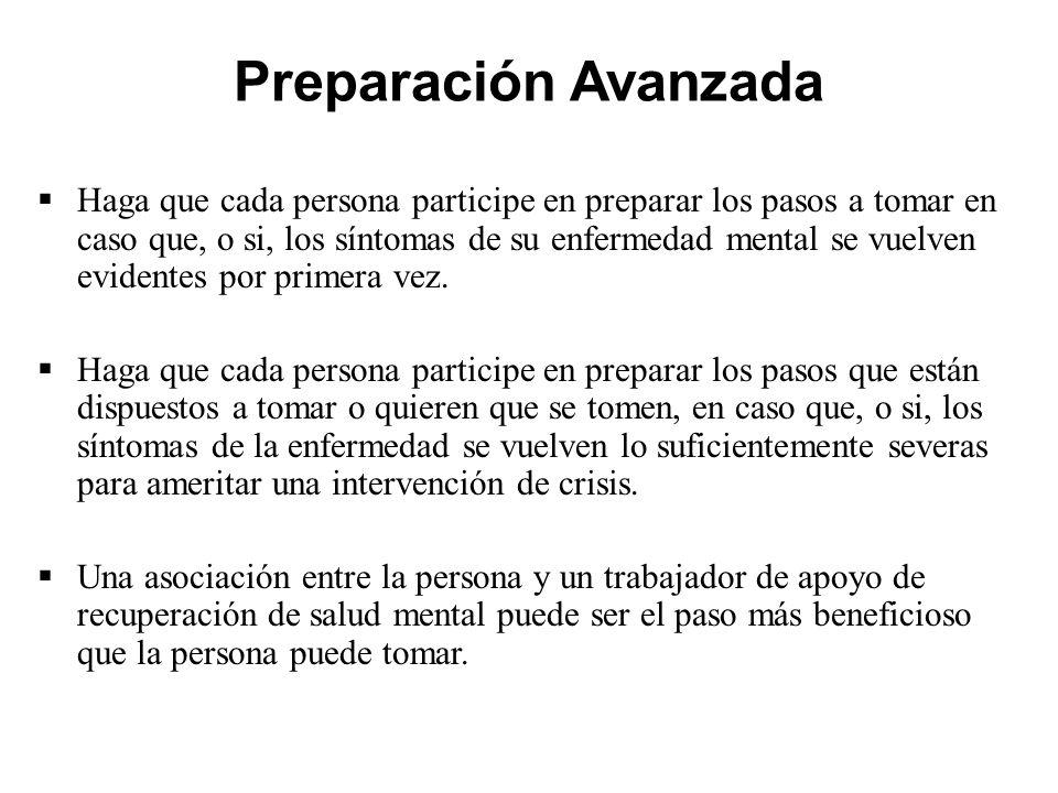Preparación Avanzada  Haga que cada persona participe en preparar los pasos a tomar en caso que, o si, los síntomas de su enfermedad mental se vuelven evidentes por primera vez.