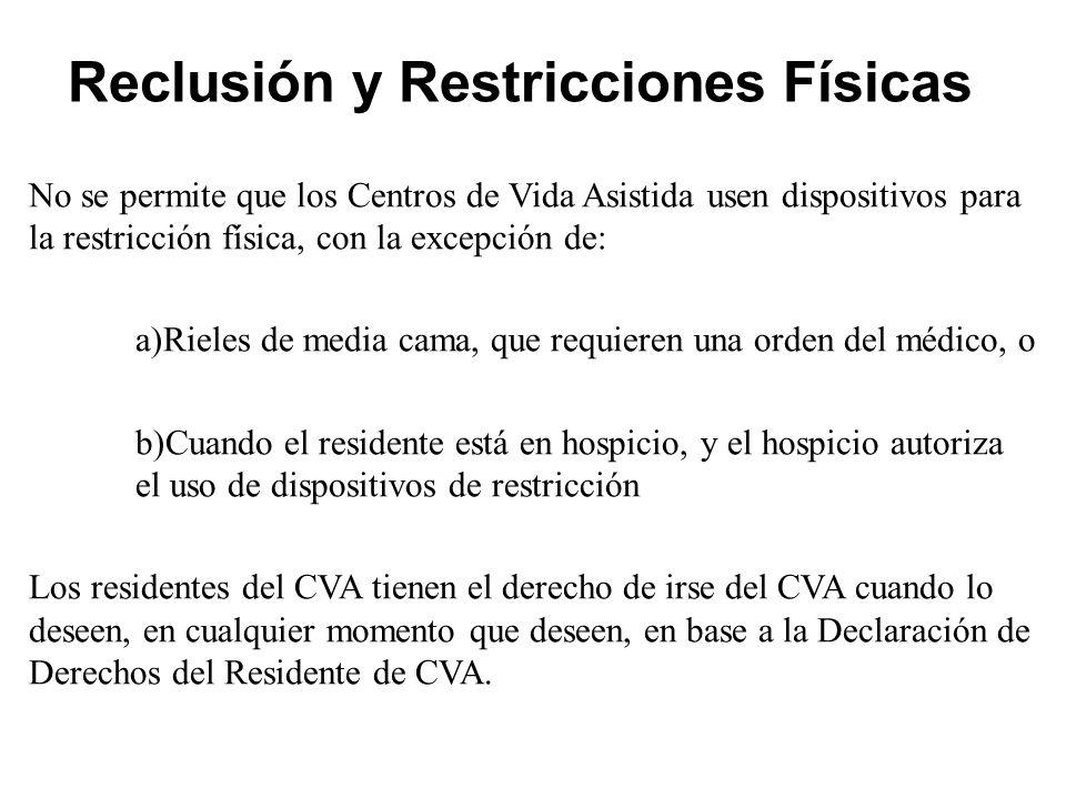 Reclusión y Restricciones Físicas No se permite que los Centros de Vida Asistida usen dispositivos para la restricción física, con la excepción de: a)Rieles de media cama, que requieren una orden del médico, o b)Cuando el residente está en hospicio, y el hospicio autoriza el uso de dispositivos de restricción Los residentes del CVA tienen el derecho de irse del CVA cuando lo deseen, en cualquier momento que deseen, en base a la Declaración de Derechos del Residente de CVA.